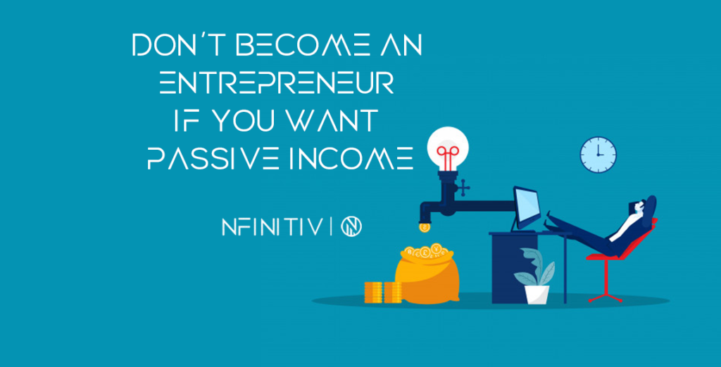Don't Become an Entrepreneur If You Want Passive Income.