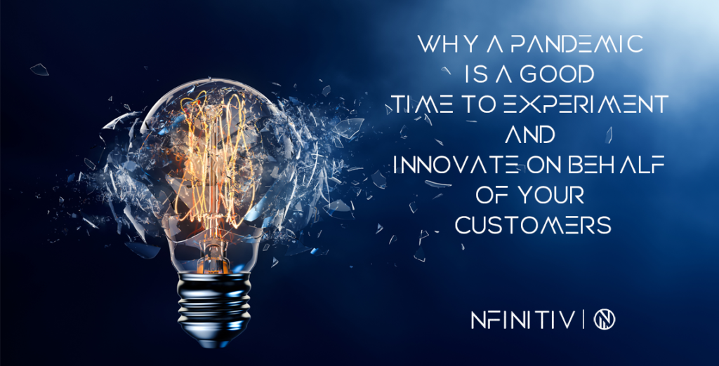 Why a pandemic is a good time to experiment and innovate on behalf of your customers