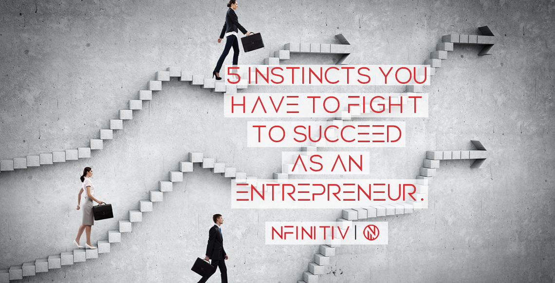 Instincts You Have to Fight to Succeed as an Entrepreneur